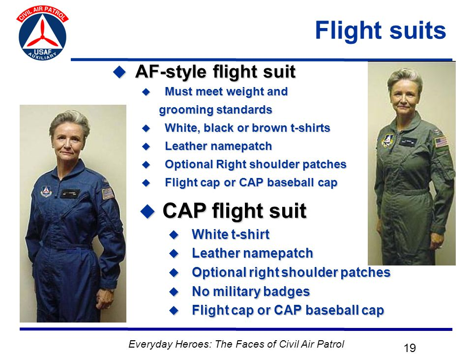 Everyday Heroes: The Faces of Civil Air Patrol 19 Flight suits  AF-style flight suit  Must meet weight and grooming standards  White, black or brown t-shirts  Leather namepatch  Optional Right shoulder patches  Flight cap or CAP baseball cap  CAP flight suit  White t-shirt  Leather namepatch  Optional right shoulder patches  No military badges  Flight cap or CAP baseball cap