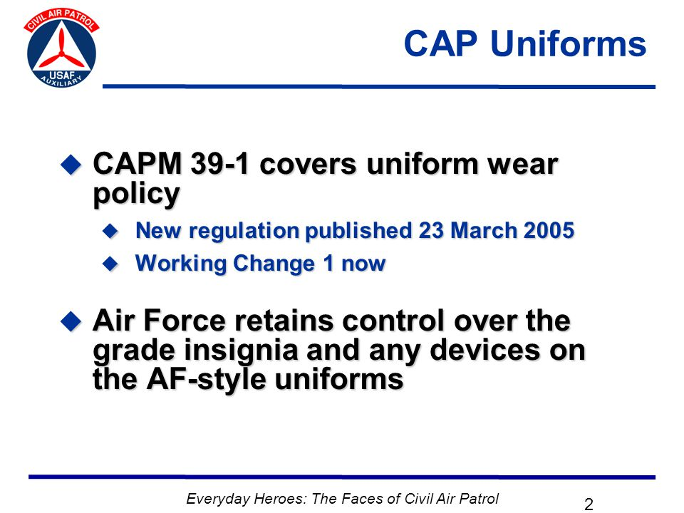Everyday Heroes: The Faces of Civil Air Patrol 2 CAP Uniforms  CAPM 39-1 covers uniform wear policy  New regulation published 23 March 2005  Working Change 1 now  Air Force retains control over the grade insignia and any devices on the AF-style uniforms