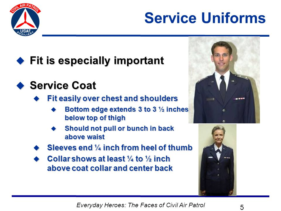 Everyday Heroes: The Faces of Civil Air Patrol 16 CAP Field Uniform  Worn same as AF BDUs  CAP tape and nametape  No military badges/patches  Trousers may be bloused  Headgear not required  Blue flight jacket authorized  If worn same devices as shirt  Blue BDU hat  Civilian outergarments