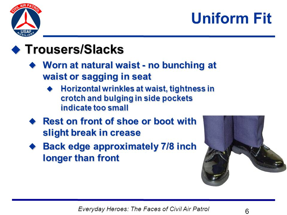 Everyday Heroes: The Faces of Civil Air Patrol 6 Uniform Fit  Trousers/Slacks  Worn at natural waist - no bunching at waist or sagging in seat  Horizontal wrinkles at waist, tightness in crotch and bulging in side pockets indicate too small  Rest on front of shoe or boot with slight break in crease  Back edge approximately 7/8 inch longer than front