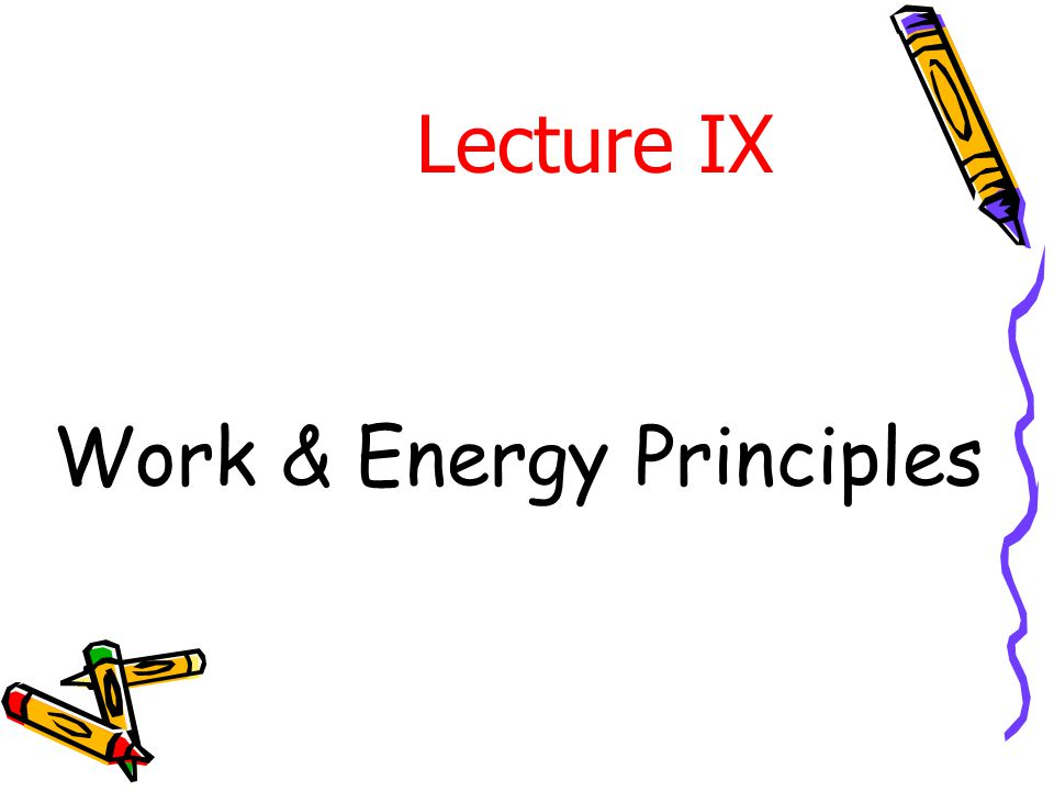 Work & Energy Principles Lecture IX