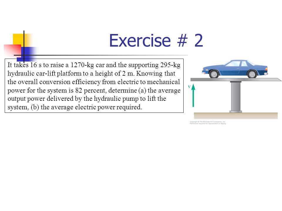 Exercise # 2 It takes 16 s to raise a 1270-kg car and the supporting 295-kg hydraulic car-lift platform to a height of 2 m.