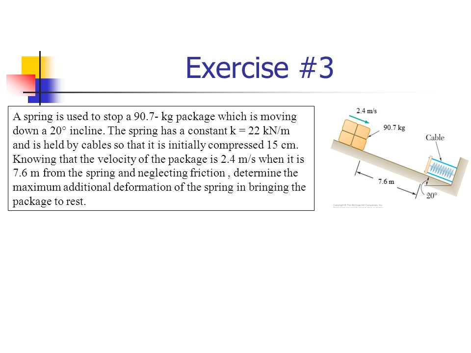 Exercise #3 A spring is used to stop a 90.7- kg package which is moving down a 20° incline.