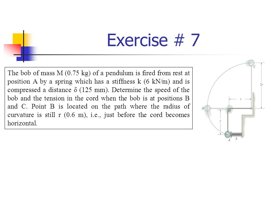 Exercise # 7 The bob of mass M (0.75 kg) of a pendulum is fired from rest at position A by a spring which has a stiffness k (6 kN/m) and is compressed a distance δ (125 mm).