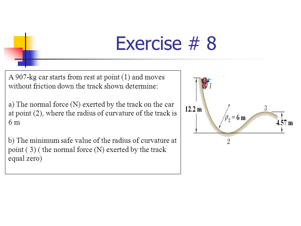 Exercise # 8 A 907-kg car starts from rest at point (1) and moves without friction down the track shown determine: a) The normal force (N) exerted by the track on the car at point (2), where the radius of curvature of the track is 6 m b) The minimum safe value of the radius of curvature at point ( 3) ( the normal force (N) exerted by the track equal zero)