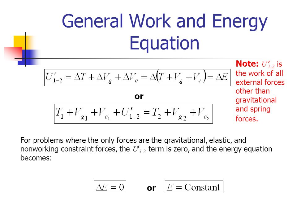 General Work and Energy Equation or For problems where the only forces are the gravitational, elastic, and nonworking constraint forces, the U ' 1-2 -term is zero, and the energy equation becomes: or Note: U ' 1-2 is the work of all external forces other than gravitational and spring forces.
