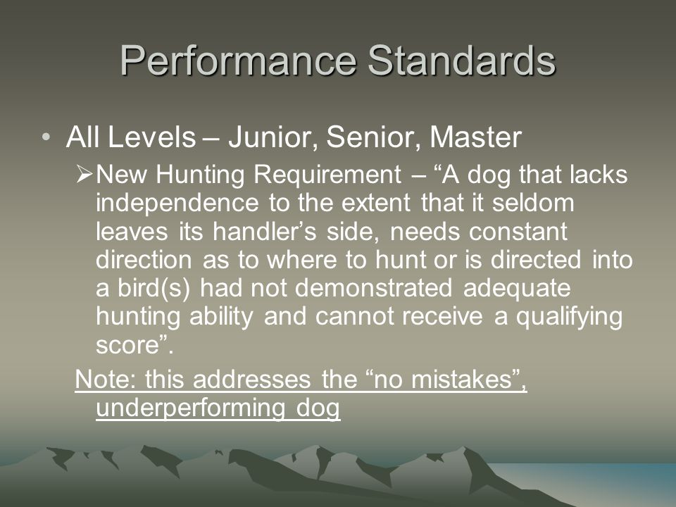 Performance Standards All Levels – Junior, Senior, Master  New Hunting Requirement – A dog that lacks independence to the extent that it seldom leaves its handler's side, needs constant direction as to where to hunt or is directed into a bird(s) had not demonstrated adequate hunting ability and cannot receive a qualifying score .