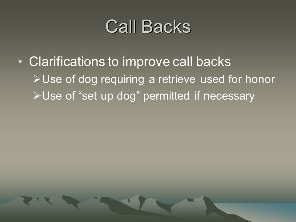 Call Backs Clarifications to improve call backs  Use of dog requiring a retrieve used for honor  Use of set up dog permitted if necessary