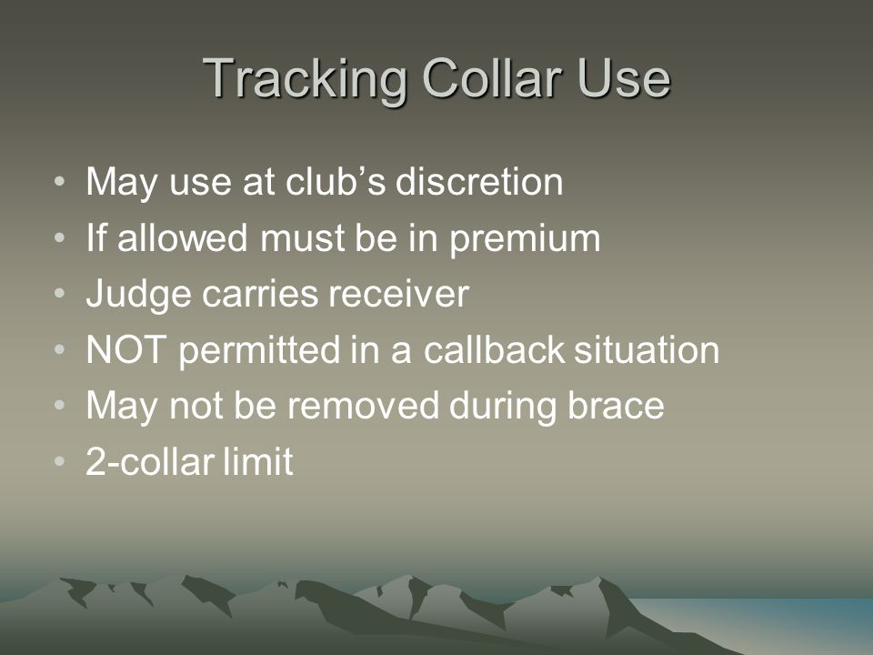 Tracking Collar Use May use at club's discretion If allowed must be in premium Judge carries receiver NOT permitted in a callback situation May not be removed during brace 2-collar limit