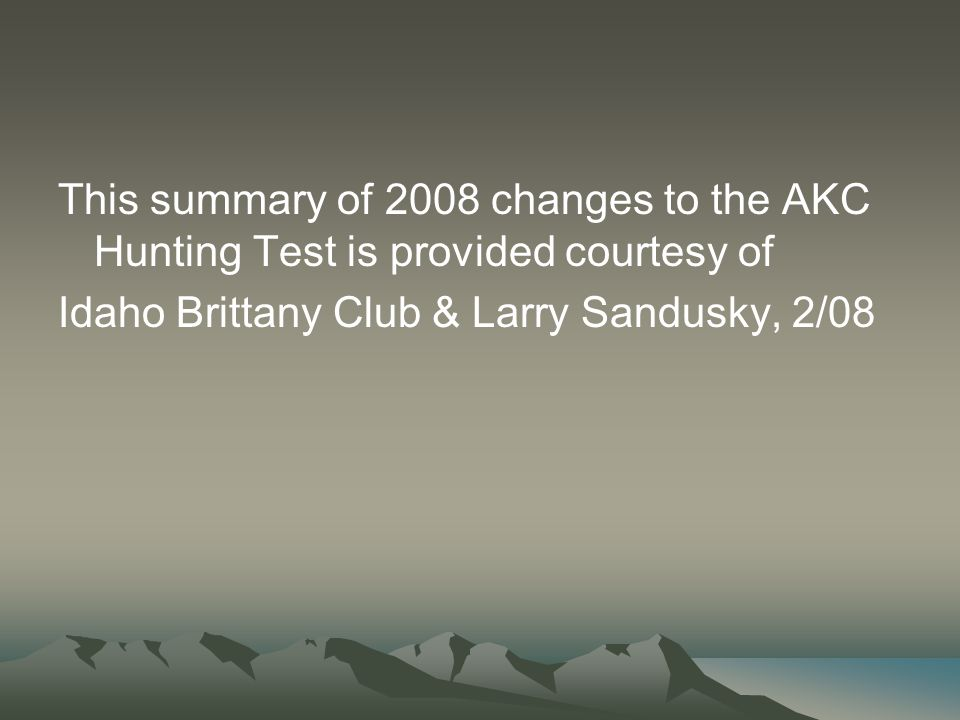 This summary of 2008 changes to the AKC Hunting Test is provided courtesy of Idaho Brittany Club & Larry Sandusky, 2/08