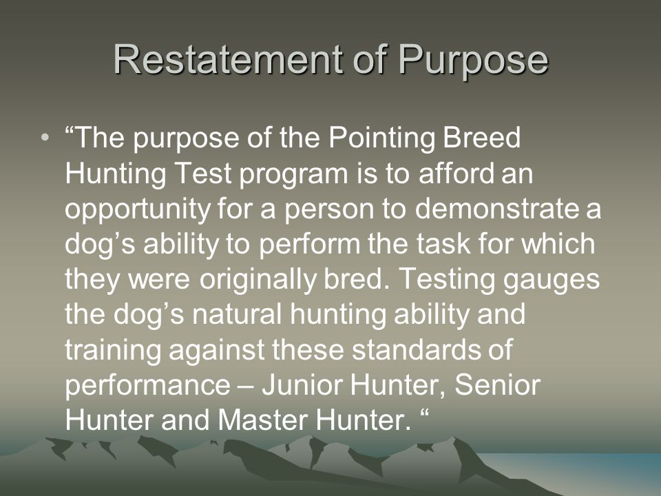 Restatement of Purpose The purpose of the Pointing Breed Hunting Test program is to afford an opportunity for a person to demonstrate a dog's ability to perform the task for which they were originally bred.