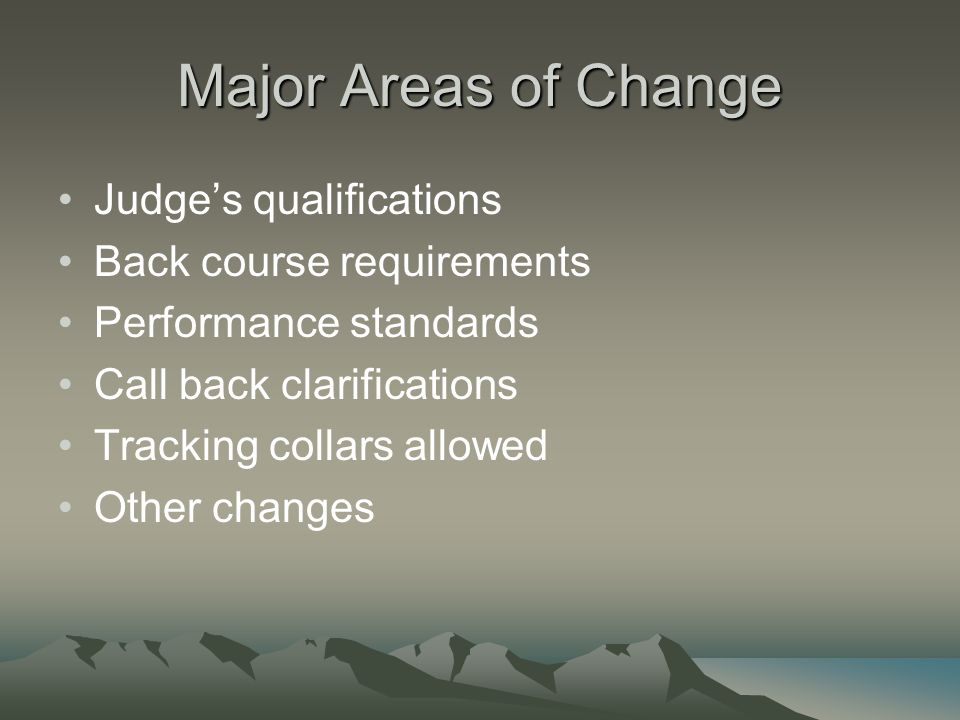 Major Areas of Change Judge's qualifications Back course requirements Performance standards Call back clarifications Tracking collars allowed Other changes
