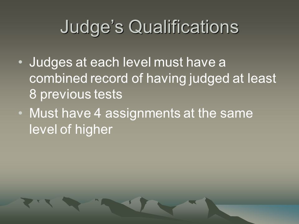 Judge's Qualifications Judges at each level must have a combined record of having judged at least 8 previous tests Must have 4 assignments at the same level of higher