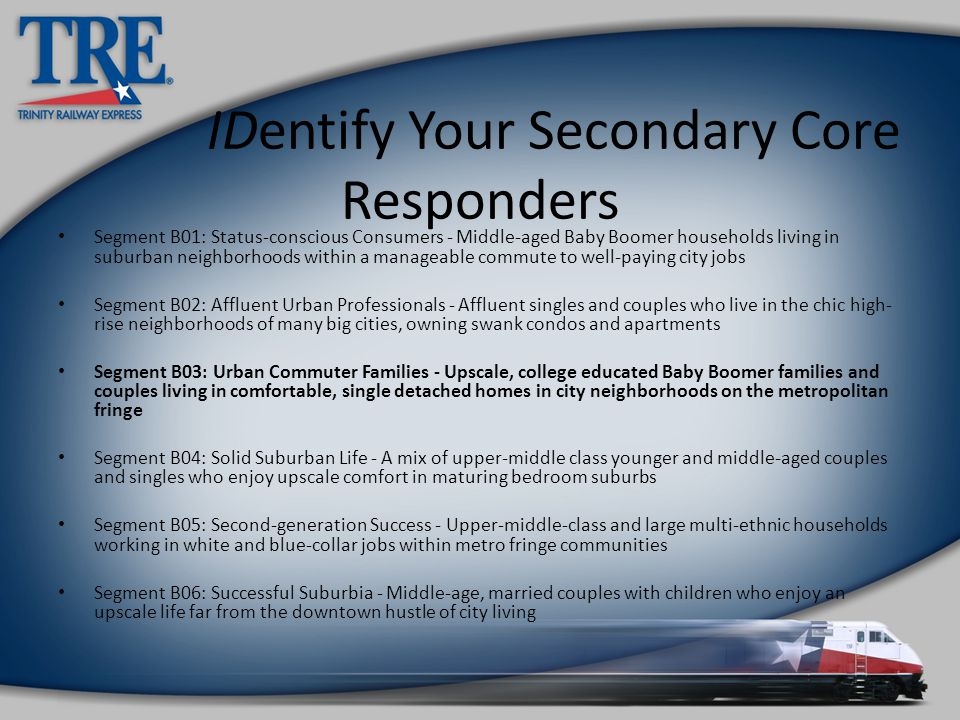 IDentify Your Secondary Core Responders Segment B01: Status-conscious Consumers - Middle-aged Baby Boomer households living in suburban neighborhoods within a manageable commute to well-paying city jobs Segment B02: Affluent Urban Professionals - Affluent singles and couples who live in the chic high- rise neighborhoods of many big cities, owning swank condos and apartments Segment B03: Urban Commuter Families - Upscale, college educated Baby Boomer families and couples living in comfortable, single detached homes in city neighborhoods on the metropolitan fringe Segment B04: Solid Suburban Life - A mix of upper-middle class younger and middle-aged couples and singles who enjoy upscale comfort in maturing bedroom suburbs Segment B05: Second-generation Success - Upper-middle-class and large multi-ethnic households working in white and blue-collar jobs within metro fringe communities Segment B06: Successful Suburbia - Middle-age, married couples with children who enjoy an upscale life far from the downtown hustle of city living