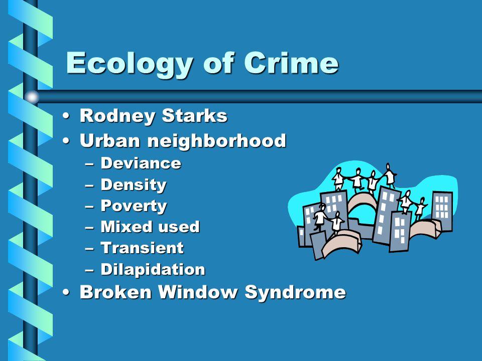 Ecology of Crime Rodney StarksRodney Starks Urban neighborhoodUrban neighborhood –Deviance –Density –Poverty –Mixed used –Transient –Dilapidation Brok