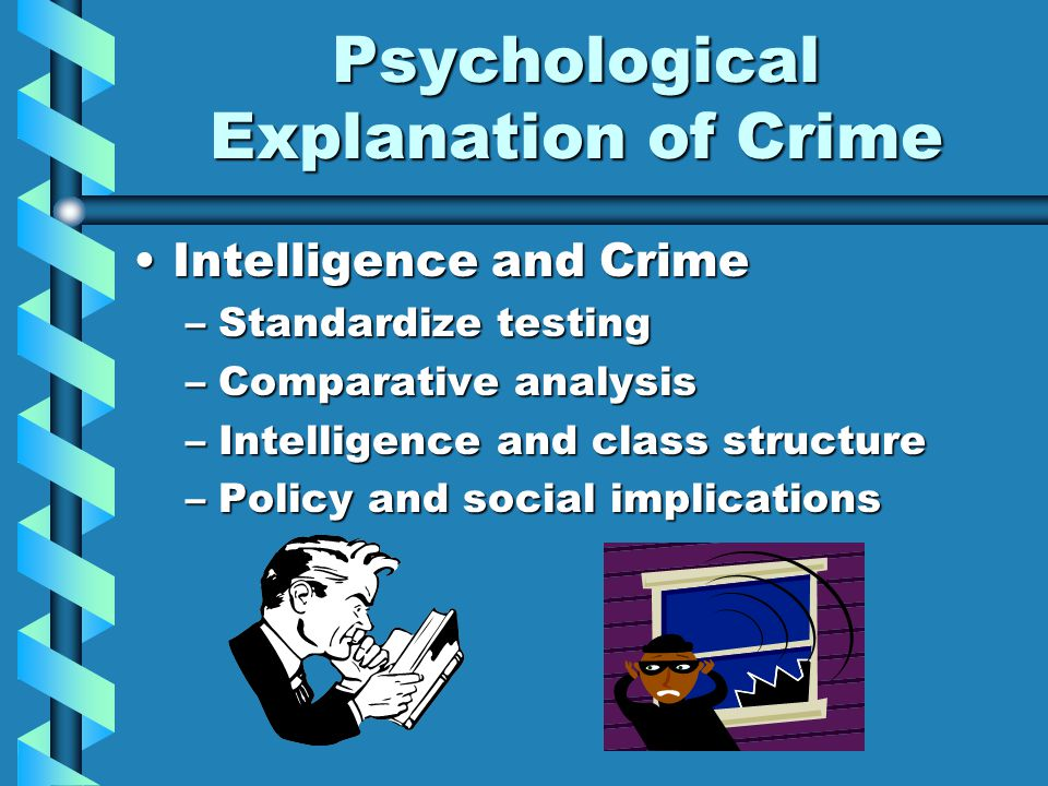 Psychological Explanation of Crime Intelligence and CrimeIntelligence and Crime –Standardize testing –Comparative analysis –Intelligence and class structure –Policy and social implications