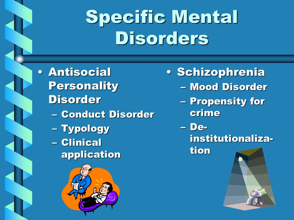 Specific Mental Disorders Antisocial Personality DisorderAntisocial Personality Disorder –Conduct Disorder –Typology –Clinical application Schizophrenia –Mood Disorder –Propensity for crime –De- institutionaliza- tion