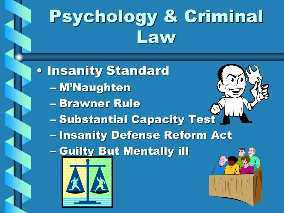 Psychology & Criminal Law Insanity StandardInsanity Standard –M'Naughten –Brawner Rule –Substantial Capacity Test –Insanity Defense Reform Act –Guilty But Mentally ill