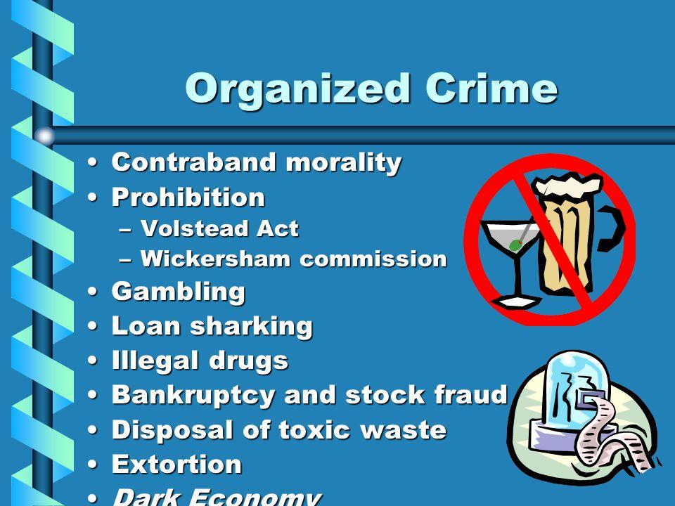 Organized Crime Contraband moralityContraband morality ProhibitionProhibition –Volstead Act –Wickersham commission GamblingGambling Loan sharkingLoan