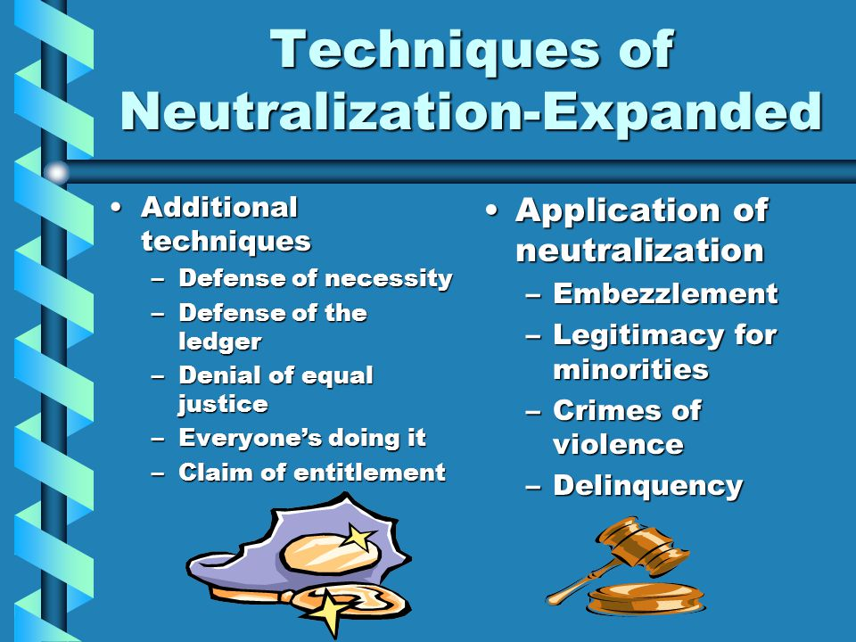 Techniques of Neutralization-Expanded Additional techniquesAdditional techniques –Defense of necessity –Defense of the ledger –Denial of equal justice –Everyone's doing it –Claim of entitlement Application of neutralization –Embezzlement –Legitimacy for minorities –Crimes of violence –Delinquency