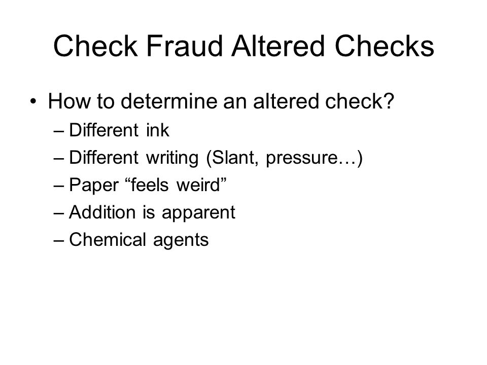 "Check Fraud Altered Checks How to determine an altered check? –Different ink –Different writing (Slant, pressure…) –Paper ""feels weird"" –Addition is a"