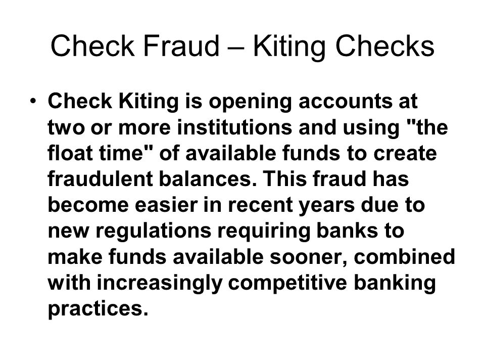 Check Fraud – Kiting Checks Check Kiting is opening accounts at two or more institutions and using