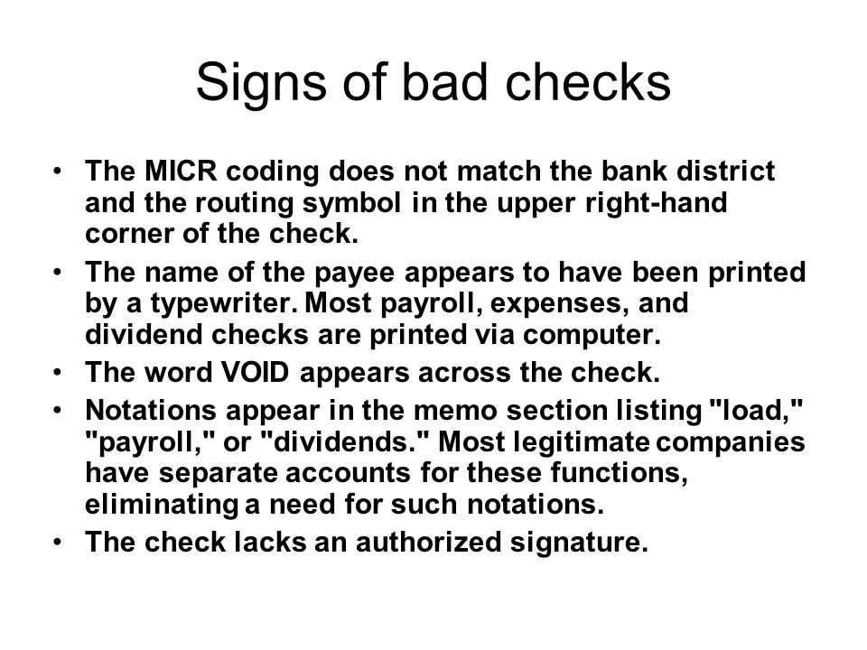 Signs of bad checks The MICR coding does not match the bank district and the routing symbol in the upper right-hand corner of the check. The name of t