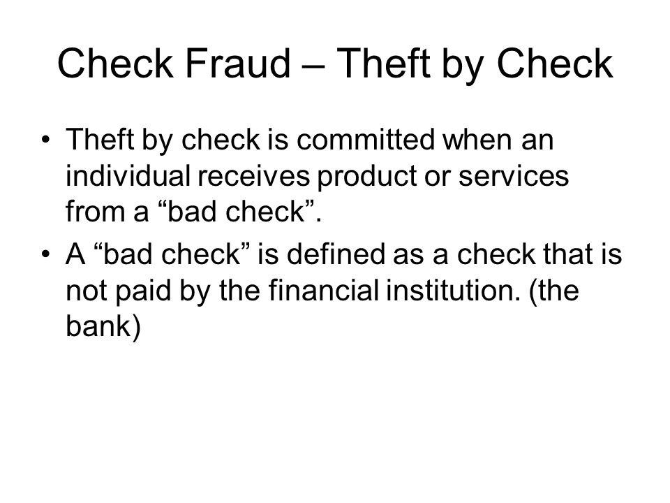 "Check Fraud – Theft by Check Theft by check is committed when an individual receives product or services from a ""bad check"". A ""bad check"" is defined"