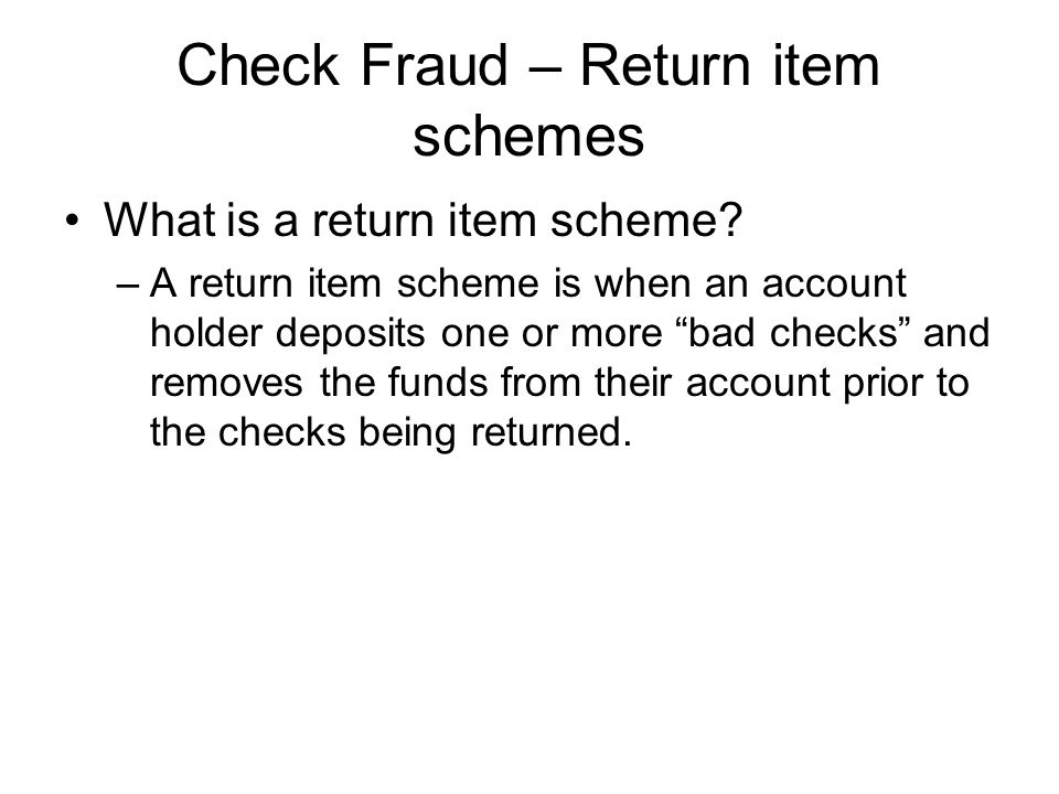 "Check Fraud – Return item schemes What is a return item scheme? –A return item scheme is when an account holder deposits one or more ""bad checks"" and"