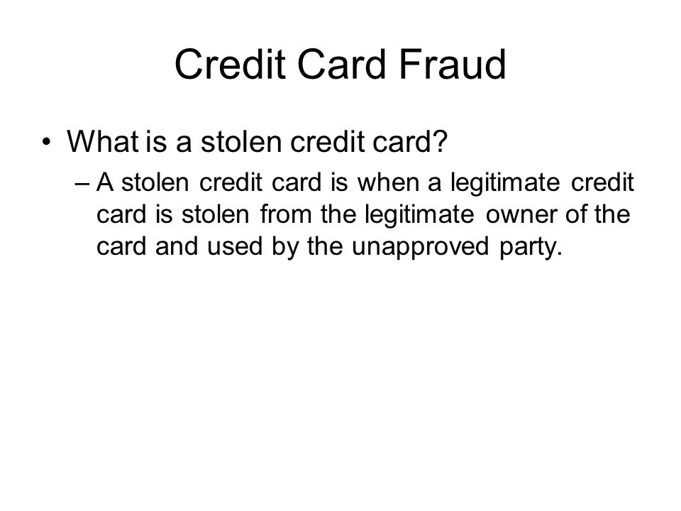Credit Card Fraud What is a stolen credit card? –A stolen credit card is when a legitimate credit card is stolen from the legitimate owner of the card