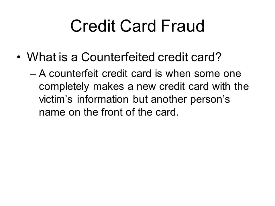 Credit Card Fraud What is a Counterfeited credit card? –A counterfeit credit card is when some one completely makes a new credit card with the victim'