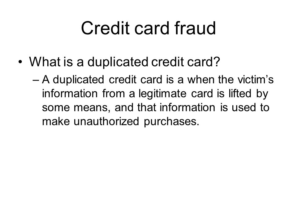 Credit card fraud What is a duplicated credit card? –A duplicated credit card is a when the victim's information from a legitimate card is lifted by s