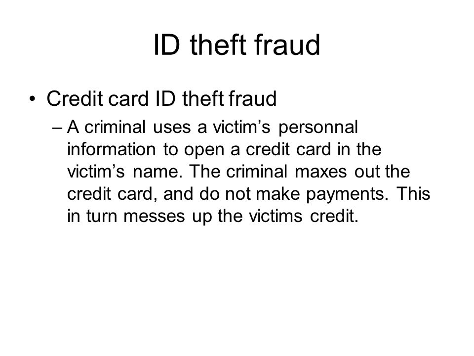 ID theft fraud Credit card ID theft fraud –A criminal uses a victim's personnal information to open a credit card in the victim's name. The criminal m