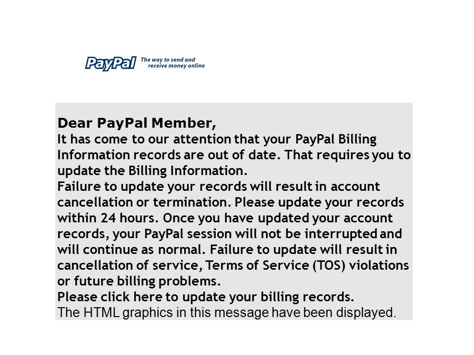 Dear PayPal Member, It has come to our attention that your PayPal Billing Information records are out of date. That requires you to update the Billing