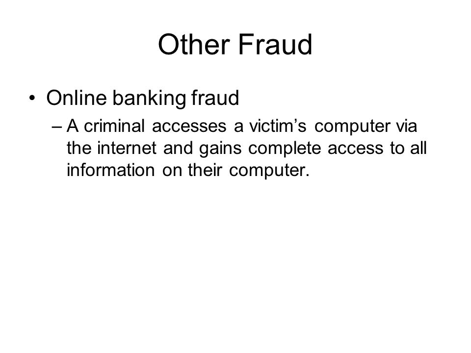 Other Fraud Online banking fraud –A criminal accesses a victim's computer via the internet and gains complete access to all information on their compu