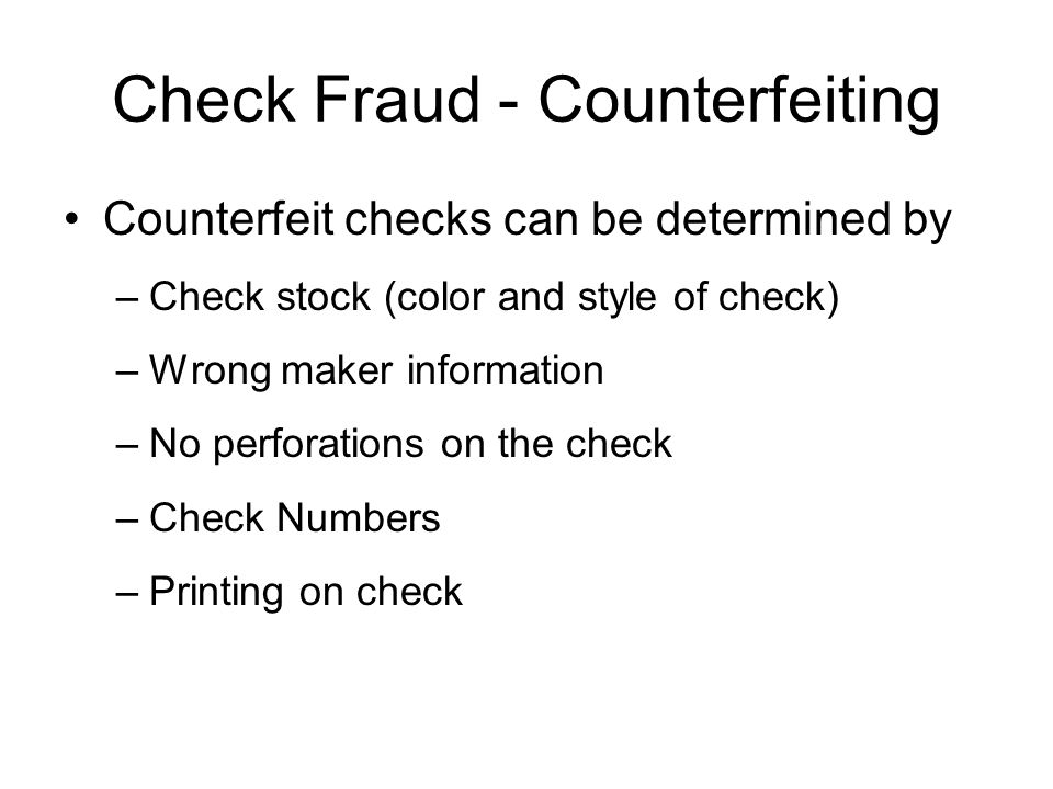 Check Fraud - Counterfeiting Counterfeit checks can be determined by –Check stock (color and style of check) –Wrong maker information –No perforations