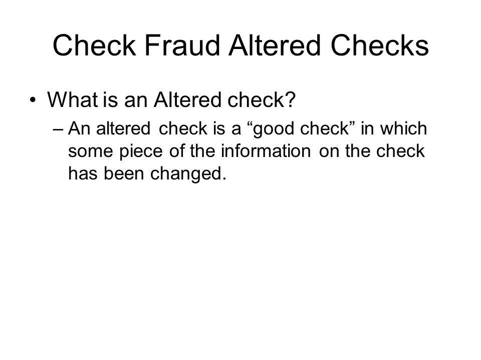 "Check Fraud Altered Checks What is an Altered check? –An altered check is a ""good check"" in which some piece of the information on the check has been"