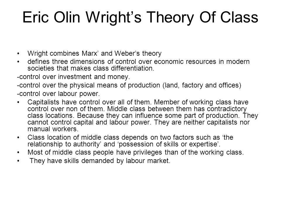 Eric Olin Wright's Theory Of Class Wright combines Marx' and Weber's theory defines three dimensions of control over economic resources in modern soci