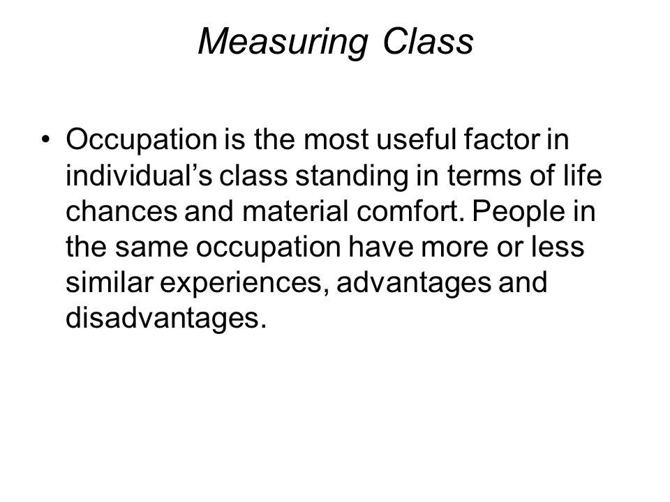 Measuring Class Occupation is the most useful factor in individual's class standing in terms of life chances and material comfort. People in the same