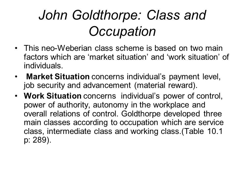 John Goldthorpe: Class and Occupation This neo-Weberian class scheme is based on two main factors which are 'market situation' and 'work situation' of