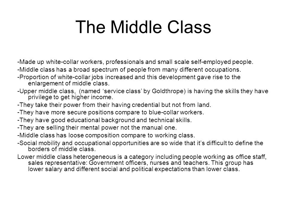 The Middle Class -Made up white-collar workers, professionals and small scale self-employed people. -Middle class has a broad spectrum of people from