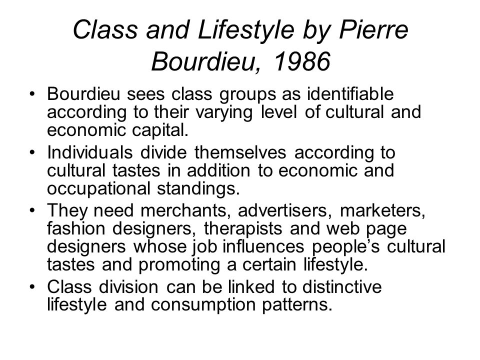 Class and Lifestyle by Pierre Bourdieu, 1986 Bourdieu sees class groups as identifiable according to their varying level of cultural and economic capi
