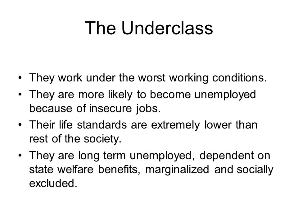 The Underclass They work under the worst working conditions. They are more likely to become unemployed because of insecure jobs. Their life standards