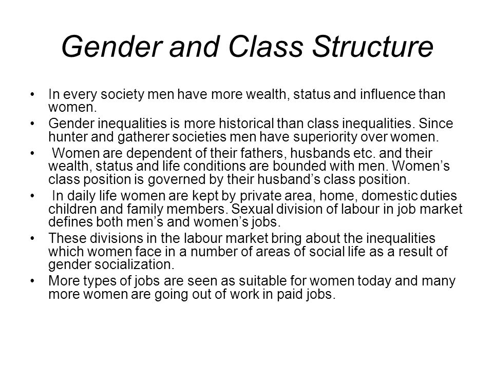 Gender and Class Structure In every society men have more wealth, status and influence than women. Gender inequalities is more historical than class i