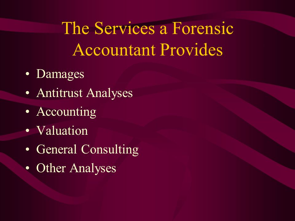 The Services a Forensic Accountant Provides Damages Antitrust Analyses Accounting Valuation General Consulting Other Analyses