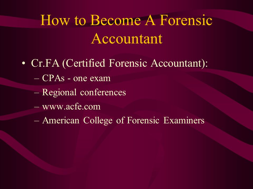 How to Become A Forensic Accountant Cr.FA (Certified Forensic Accountant): –CPAs - one exam –Regional conferences –www.acfe.com –American College of Forensic Examiners