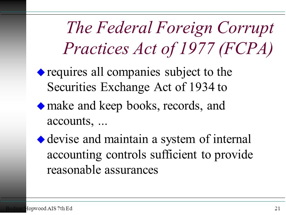 Bodnar/Hopwood AIS 7th Ed21 The Federal Foreign Corrupt Practices Act of 1977 (FCPA) u requires all companies subject to the Securities Exchange Act of 1934 to u make and keep books, records, and accounts,...
