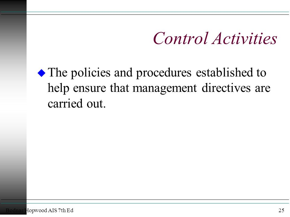Bodnar/Hopwood AIS 7th Ed25 Control Activities u The policies and procedures established to help ensure that management directives are carried out.