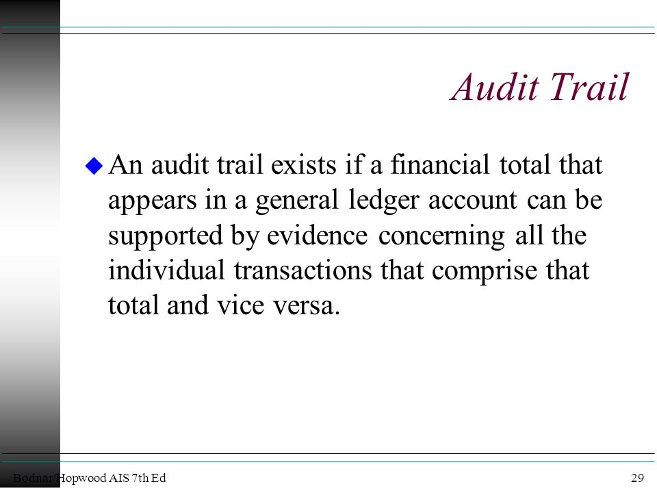 Bodnar/Hopwood AIS 7th Ed29 Audit Trail u An audit trail exists if a financial total that appears in a general ledger account can be supported by evidence concerning all the individual transactions that comprise that total and vice versa.