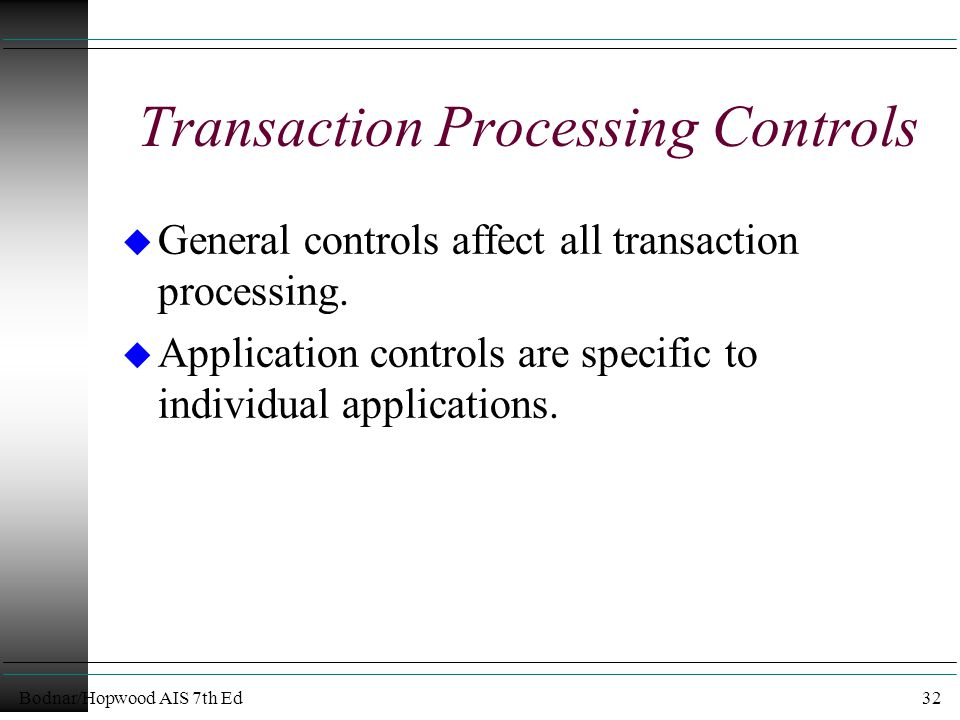 Bodnar/Hopwood AIS 7th Ed32 Transaction Processing Controls u General controls affect all transaction processing.